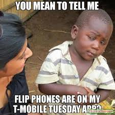 T Mobile Meme - you mean to tell me flip phones are on my t mobile tuesday app meme