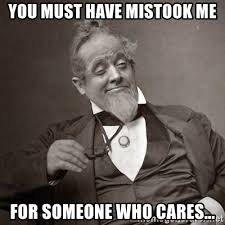 Who Cares Meme - you must have mistook me for someone who cares 1889 10 guy