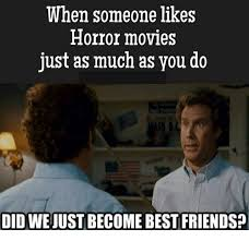 Did We Just Become Best Friends Meme - when someone likes horror movies just as much as you do did we just