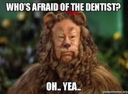 Afraid Meme - who s afraid of the dentist oh yea make a meme