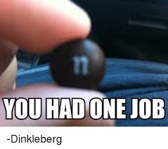 Dinkleberg Meme - you had one job dinkleberg meme on me me