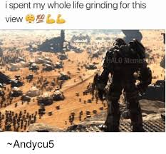 Grinding Meme - i spent my whole life grinding for this view halo meme andycu5