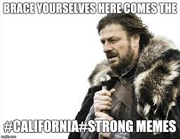 Strong Meme - brace yourselves here comes the california strong memes meme