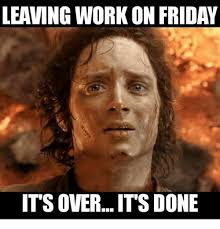 Friday Work Meme - leaving work on friday its over its done meme on me me