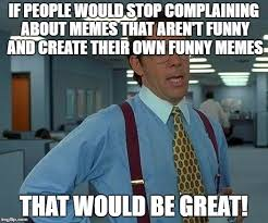 Create Meme With Own Photo - if people would stop complaining about memes that arent funny and