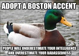 Boston Accent Memes - adopt a boston accent people will underestimate your intelligence