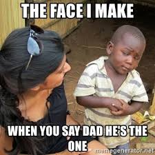 Mean Dad Meme - the face i make when you say dad he s the one you mean to tell