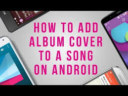 how to add to a on android how to add album cover to a song on android
