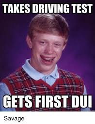 Dui Meme - takes driving test gets first dui savage driving meme on me me