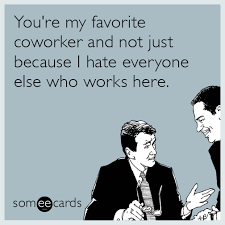 I Hate Everyone Meme - workplace you re my favorite coworker and not just because i hate