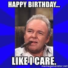 Like I Care Meme - happy birthday like i care archie bunker meme generator