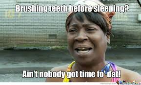 Brushing Teeth Meme - brushing teeth before sleeping ain t nobody got time fo dat funny