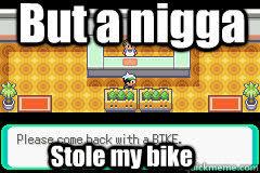 Nigga Stole My Bike Meme - pokemon stole my bike memes quickmeme