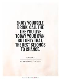 enjoy yourself enjoy yourself drink call the life you live today your own