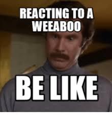 Weeaboo Meme - reacting to a weeaboo be like weeaboo meme on me me