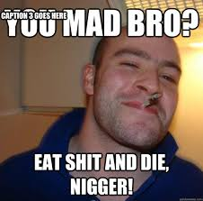 Eat Shit Meme - you mad bro eat shit and die nigger caption 3 goes here misc