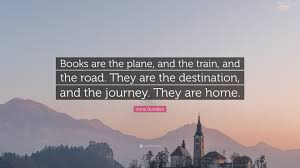 quote journey home anna quindlen quote u201cbooks are the plane and the train and the