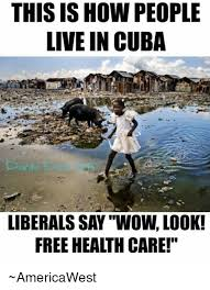 Cuba Meme - this ishow people live in cuba liberals say wow look free health