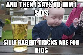 Silly Rabbit Meme - and then i says to him i says silly rabbit tricks are for kids