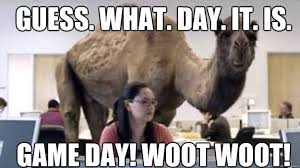 Game Day Meme - guess what day it is game day woot woot camel quickmeme