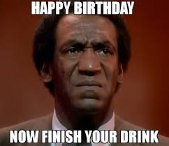 Meme Disgusted - happy birthday now finish your drink meme disgusted cosby 70116