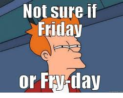 Not Sure Meme - not sure if friday or fry day quick meme com friday meme on me me