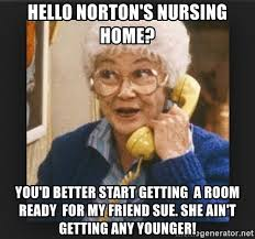 Nursing Home Meme - hello norton s nursing home you d better start getting a room ready