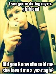Stalker Ex Girlfriend Meme - i see youre dating my ex girlfriend did you know she told me she