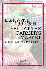 85 awesome products you can sell at a farmer u0027s market that aren u0027t
