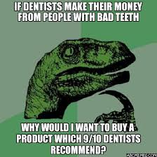 Bad Teeth Meme - if dentists make their money from people with bad teeth why would i