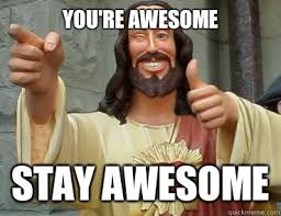 You Are Awesome Meme - you re awesome stay awesome buddy christ quickmeme
