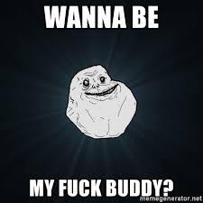Fuck Buddy Meme - wanna be my fuck buddy forever alone meme generator