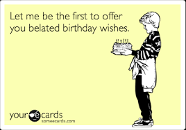 Belated Birthday Meme - let me be the first to offer you belated birthday wishes