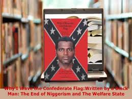 why i wave the confederate flag written by a black man why i wave the confederate flagwritten by a black man the end of