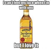 Jose Cuervo Meme - icant feelmy face whenlim with you jose cuervo especial but i love