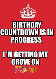 Birthday Countdown Meme - meme maker birthday countdown is in progress i m getting my grove on