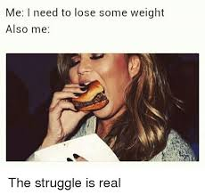 The Struggle Is Real Meme - me i need to lose some weight also me the struggle is real