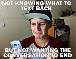 No Text Back Meme - not knowing what to text back but not want the conversation to end