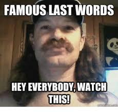 Meme Words - famous last words hey everybody watch this meme on me me