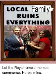 Royal Family Memes - local family ruins everything let the royal rumble memes commence