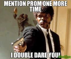 Prom Meme - mention prom one more time i double dare you meme say that