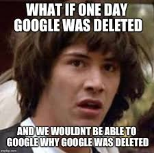 Make A Custom Meme - what if one day google was deleted and we wouldn t be able to google