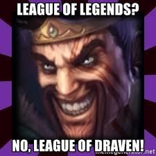 League Of Draven Meme - league of legends no league of draven draven meme generator
