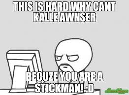 Stick Man Meme - this is hard why cant kalle awnser becuze you are a stickman d