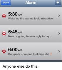 Alarm Meme - alarm done 530am wake up if u wanna look attractive 545am now ur