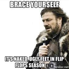 Ugly Feet Meme - brace yourself it s naked ugly feet in flip flops season
