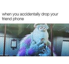 Drop Phone Meme - when you accidentally drop your friend phone meme on me me
