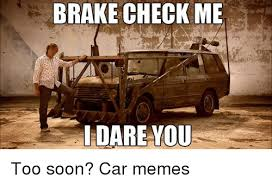 Soon Car Meme - brake check me i dare you too soon car memes cars meme on me me
