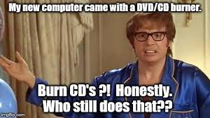 Cd Meme - my new computer came with a dvd cd burner burn cd s honestly