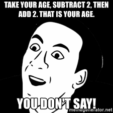 You Dont Say Memes - take your age subtract 2 then add 2 that is your age you don t